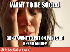 I want to be social, but I don't want to put on pants or spend any money... first world problems