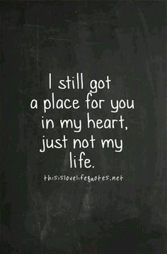 I still got a place for you in my heart just not in my life