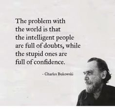 Confidence, World, and Charles Bukowski: The problem with the world is that the intelligent people are full of doubts, while the stupid ones are full of confidence. - Charles Bukowski