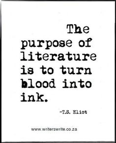 """The purpose of literature is to turn blood into ink."" —T.S. Eliot"