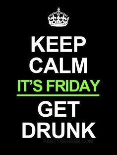 It's friday get drunk....Please Drink Responsibly!!!!