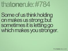 """""""Some of us think holding on makes us strong; but sometimes it is letting go which makes you stronger."""""""