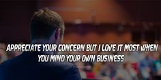 appreciate your concern, but I love it most when you mind your own business. Mind Your Own Business Quotes, Minding Your Own Business, Appreciate You, Business Photos, Photo Quotes, Appreciation, Mindfulness, Love, Quote Pictures