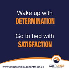 Wake up with determination, go to bed with satisfaction. http://www.carnbrealeisurecentre.co.uk