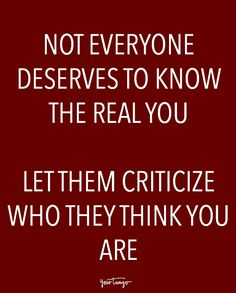 """""""Not everyone deserves to know the real you. Let them criticize who they think you are."""""""
