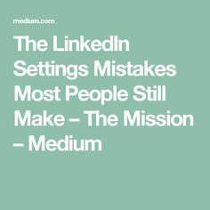 The LinkedIn Settings Mistakes Most People Still Make – The Mission – Medium