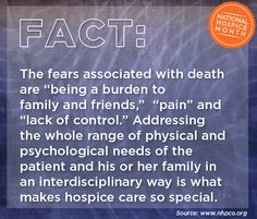 "The fears associated with death are ""being a burden to  family and friends,""  ""pain"" and ""lack of control."" Addressing the whole range of physical and psychological needs of the patient and his or her family in an interdisciplinary way is what makes hospice care so special. #hospicemonth #hospicefacts"