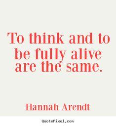 """""""Pensar es lo mismo que estar completamente vivo"""" (Hannah Arendt)"""