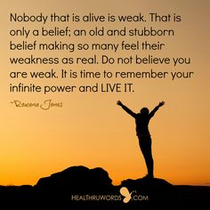 Nobody that is alive is weak. That is only a belief