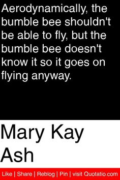 Mary Kay Ash - Aerodynamically, the bumble bee shouldn't be able to fly, but the bumble bee doesn't know it so it goes on flying anyway. #quotations #quotes