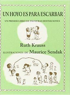"""5-7 AÑOS. Un hoyo es para escarbar / Ruth Krauss. """"El puré de patata es para que a todo el mundo le den de sobra. La hierba es para tenerla encima del suelo, con tierra por debajo y tréboles por el medio. Una caracola es para oír el mar."""""""