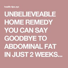 UNBELIEVEABLE HOME REMEDY YOU CAN SAY GOODBYE TO ABDOMINAL FAT IN JUST 2 WEEKS! – Health Tips