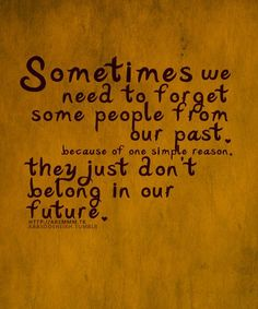 sometimes we need to forget some people from our past because of one simple reason: they just don't belong in our future