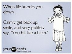 """When life knocks you down...Calmly get back up, smile, and very politely say, 'You hit like a bitch.' """