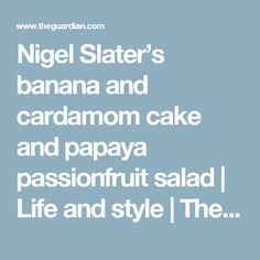 Nigel Slater's banana and cardamom cake and papaya passionfruit salad Life and style The Guardian Papaya Recipes, Cardamom Cake, Nigel Slater, The Guardian, Bananas, Cake Recipes, Salad, Desserts, Life