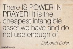 Deborah Dolen : There IS POWER IN PRAYER! It is the cheapest intangible asset we have and do not use enough of. power, prayer. Meetville Quo...