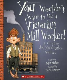 You Wouldn't Want to Be a Victorian Mill Worker!: A Grueling Job You'd Rather Not Have by John Malam