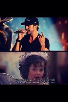 Luke Bryan so true.... I love you.