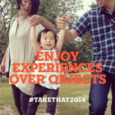 Enjoy experiences over objects. #takethat2014