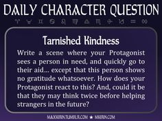 ★ Daily Character Question ★Tarnished KindnessWrite a scene where your Protagonist sees a person in need, and quickly go to their aid… except that this person shows no gratitude whatsoever. How does your Protagonist react to this? And, could it be that they may think twice before helping strangers in the future?Any work you create based off this prompt belongs to you, no sourcing is necessary though it would be really appreciated! And don't forget to tag maxkirin (or tweet @MistreKirin), so…