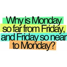 Monday is too far from Friday