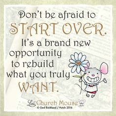 ❀❀❀ Don't be afraid to Start Over. It's a brand new opportunity to rebuild what you truly Want. Amen...Little Church Mouse. 9 March 2016 ❀❀❀