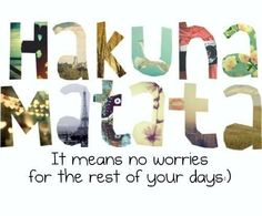 Hakuna Matata. I know I posted one like this before... but hey... It's a wonderful phrase.