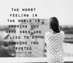 The worst feeling in the world is knowing you were used and lied to by someone you trusted.