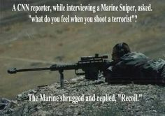 """A CNN reporter,while interviewing a Marine Sniper, asked. """"what do you feel when you shoot a terrorist""""? The Marine shrugged and replied, """"Recoil."""" SNIPERS - Gotta love them Military Jokes, Military Life, Military Guns, Military Photos, Gun Humor, Usmc Humor, Warrior Quotes, Special Forces, Marine Corps"""