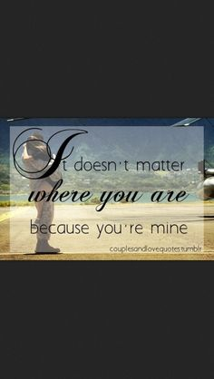 It doesn't matter where you are because you're mine.
