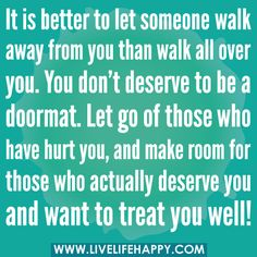 It is better to let someone walk away from you than walk all over you. You don't deserve to be a doormat. Let go of those who have hurt you, and make room for those who actually deserve you and want to treat you well! +++For more quotes + advice on #relationship and #love, visit http://www.quotesarelife.com/