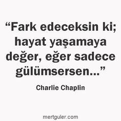 Fark edeceksin ki hayat yaşamaya değer, eğer sadece gülümsersen... Charlie Chaplin
