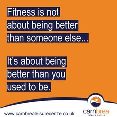Fitness is not about being better than someone else... www.carnbrealeisurecentre.co.uk