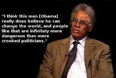 I think this man [Obama] really does believe he can change the world, and people like that are infinitely more dangerous than mere crooked politicians. ~ Thomas Sowell