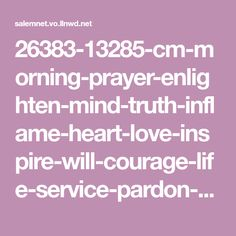 26383-13285-cm-morning-prayer-enlighten-mind-truth-inflame-heart-love-inspire-will-courage-life-service-pardon-social.630w.tn.png (630×630)