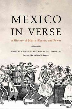 Mexico in verse : a history of music, rhyme, and power / edited by Stephen Neufeld and Michael Matthews ; foreword by William H. Beezley.