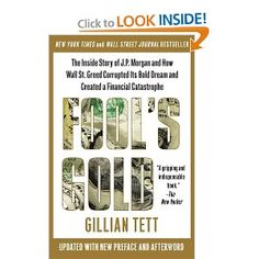 """Gillian Tett, """"Fool's Gold: The Inside Story of J.P. Morgan and How Wall St. Greed Corrupted Its Bold Dream and Created a Financial Catastrophe."""""""