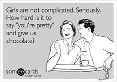 Funny Confession Ecard: Girls are not complicated. Seriously. How hard is it to say 'you're pretty' and give us chocolate?