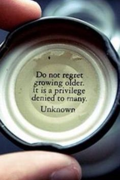 """""""Do not regret growing older.  It is a privilege denied to many."""""""