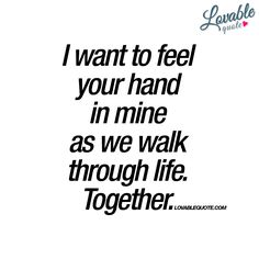 "I want to feel your hand in mine as we walk through life. Together."" - The ultimate quote about love and being partners for life. Walking together, hand in hand as you walk through life. Together. Forever. - Enjoy another original quote about love from www.lovablequote.com"