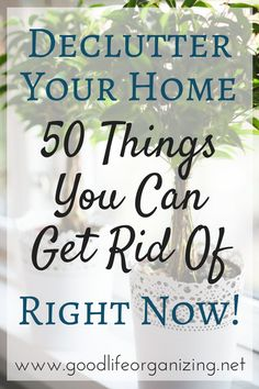 Declutter your home: 50 Things You Can Get Rid of Right Now | GoodLifeOrganizing.net