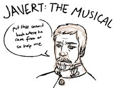 """Javert the Musical: """"Put that convict back where he came from or so help me..."""" LOL!!!!!!!!!!"""