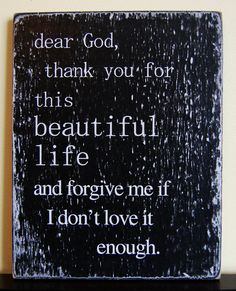 Appreciate your life!  Dear God, Thank you for this beautiful life and forgive me if I don't love it enough.