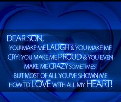 Dear Son You Make Me Laugh You Make Me Cry You Make Me Proud You Even Make Me Crazy Sometimes But Most Of You Make Me Laugh I