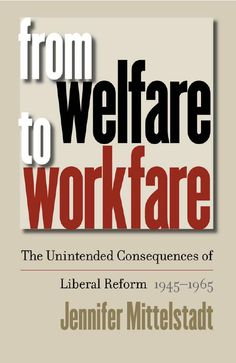 "From Welfare to Workfare: The Unintended Consequences of Liberal Reform, 1945-1965 by Jennifer Mittelstadt. Mittelstadt traces the debate over welfare and the rise of ""workfare"" among liberal activists, policy makers, & politicians through the story of the dramatic reform of ADC."