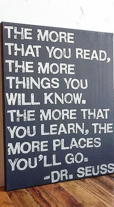 """Dr. Seus sign """"The more that you read, the more things you will know. The more that you learn, the more places you'll go."""" True."""