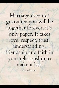 Long lasting relationships requirements- my views on marriage have nothing to do with paper or the legal system or standing in front of a preacher, none of those things are required to be Biblically recognized as marriage.  Integrity of living Biblically holds us to an even higher standard.