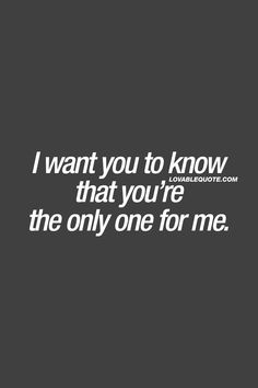 I want you to know that you're the only one for me. ❤ #truelove #lovequote #couplequote - Visit www.lovablequote.com for all our love and relationship quotes!
