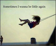 Sometimes I wanna be little again