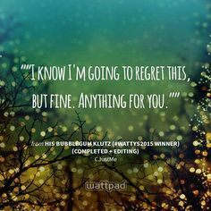 """""I know I'm going to regret this, but fine. Anything for you."""" - from His Bubblegum Klutz (#Wattys2015 Winner) (Completed + Editing) (on Wattpad)  https://www.wattpad.com/story/9690637?utm_source=android&utm_medium=pinterest&utm_content=share_quote&wp_page=quote&wp_originator=FiMLo29GSeuROO9460iNqzRHLnFjCxNmwRUvVtFQlRdg718Ekzu6HymCCF3svl7PiIDIyeZwvad5LiNQ7EiB%2F8%2F%2Bv9p5JyaWy%2BoJAOFQIp5cLShJ3bL2LUfWqagpCkRI"
